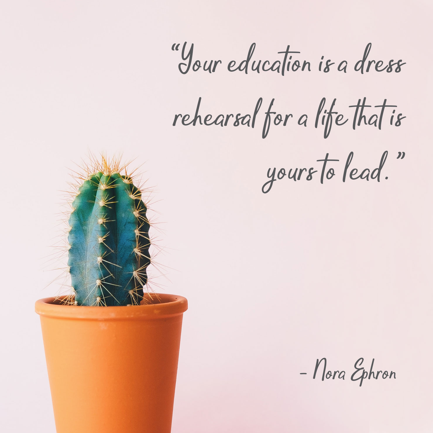 college graduation quote: your education is a dress rehearsal for a life that is yours to lead - Nora Ephron